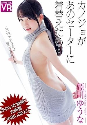 【VR】姫川ゆうな カノジョがあのセーターに着替えたら…かわいさ全開!大興奮中出しSEX!